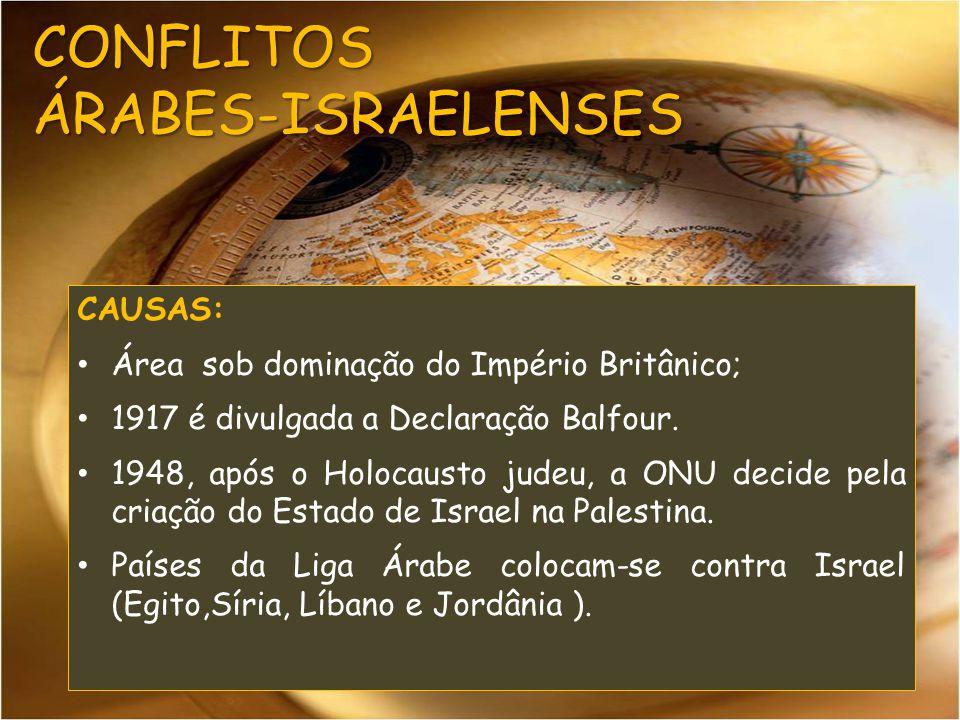 CONFLITOS ÁRABES-ISRAELENSES CAUSAS: Área sob dominação do Império Britânico; 1917 é divulgada a Declaração Balfour. 1948, após o Holocausto judeu, a