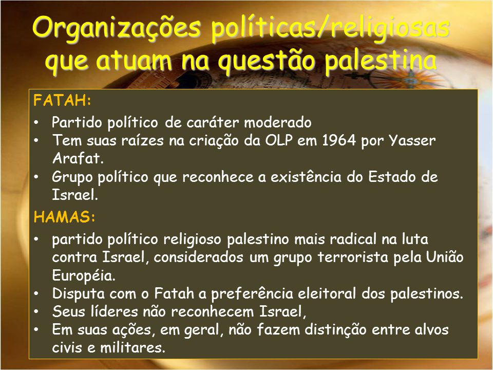 FATAH: Partido político de caráter moderado Tem suas raízes na criação da OLP em 1964 por Yasser Arafat. Grupo político que reconhece a existência do