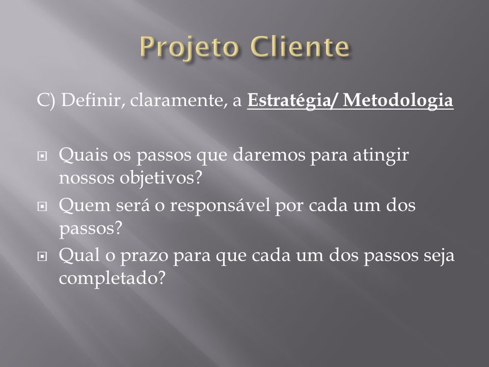 C) Definir, claramente, a Estratégia/ Metodologia Quais os passos que daremos para atingir nossos objetivos.