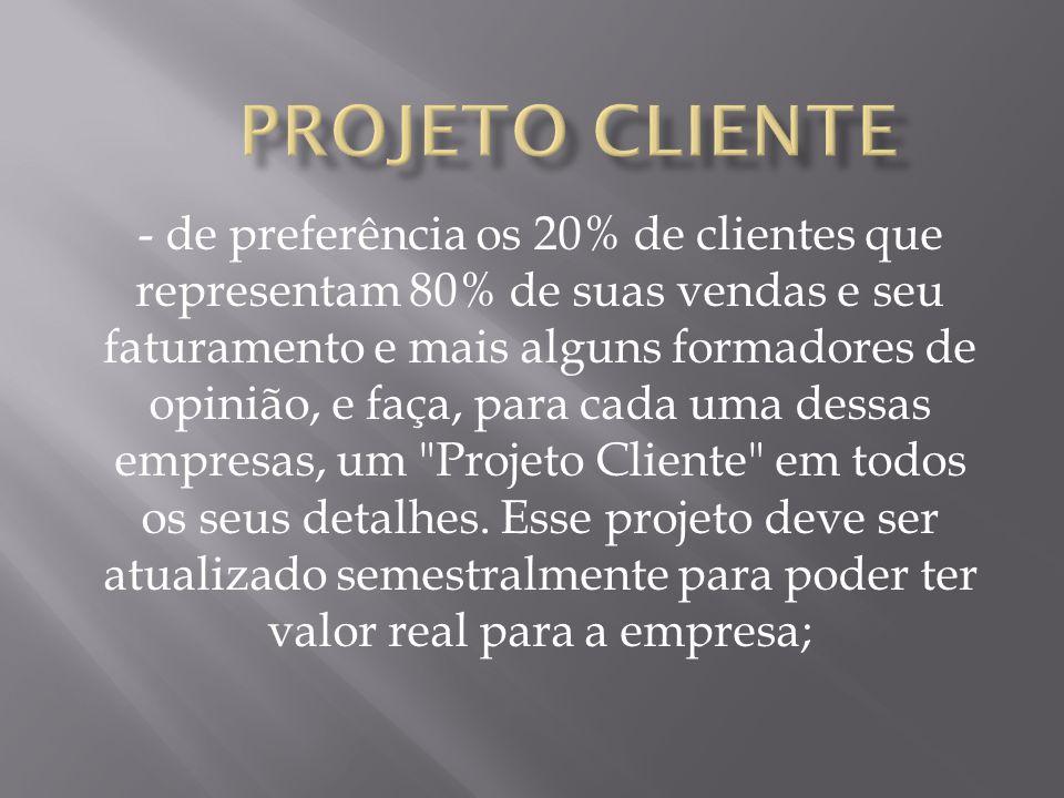 - de preferência os 20% de clientes que representam 80% de suas vendas e seu faturamento e mais alguns formadores de opinião, e faça, para cada uma dessas empresas, um Projeto Cliente em todos os seus detalhes.