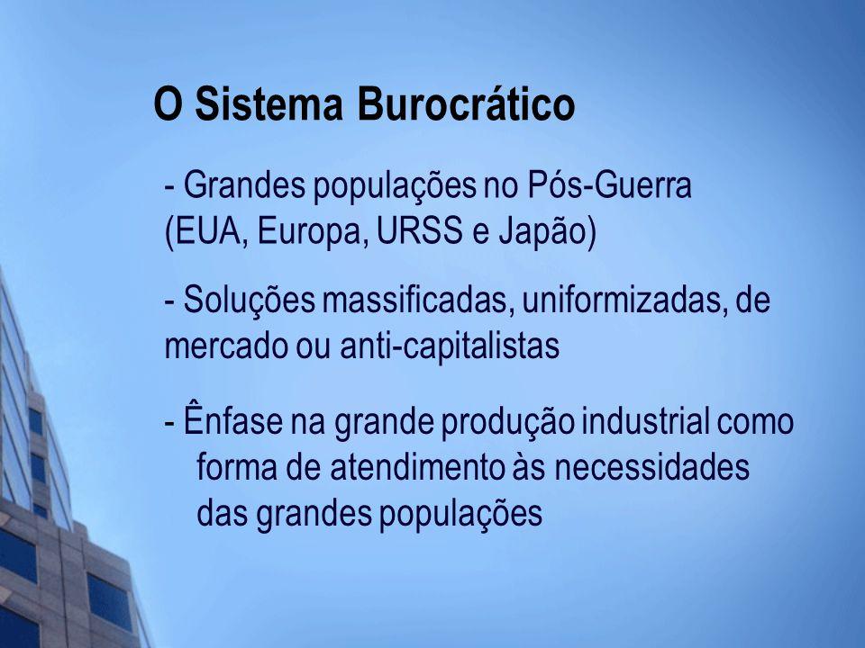 O Sistema Burocrático - Ênfase na grande produção industrial como forma de atendimento às necessidades das grandes populações - Grandes populações no Pós-Guerra (EUA, Europa, URSS e Japão) - Soluções massificadas, uniformizadas, de mercado ou anti-capitalistas