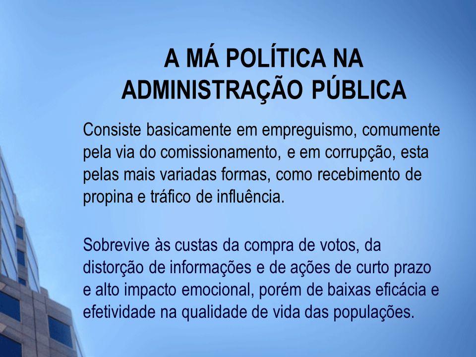 A MÁ POLÍTICA NA ADMINISTRAÇÃO PÚBLICA Consiste basicamente em empreguismo, comumente pela via do comissionamento, e em corrupção, esta pelas mais variadas formas, como recebimento de propina e tráfico de influência.