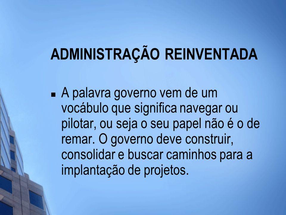 ADMINISTRAÇÃO REINVENTADA A palavra governo vem de um vocábulo que significa navegar ou pilotar, ou seja o seu papel não é o de remar.