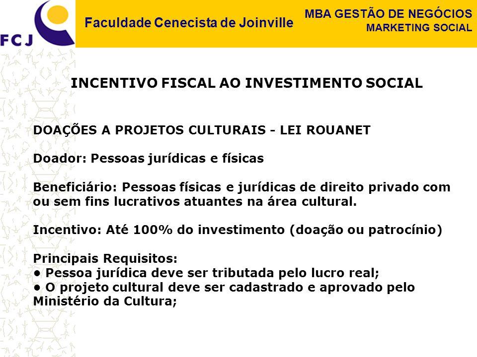Faculdade Cenecista de Joinville MBA GESTÃO DE NEGÓCIOS MARKETING SOCIAL INCENTIVO FISCAL AO INVESTIMENTO SOCIAL DOAÇÕES A PROJETOS CULTURAIS - LEI ROUANET Doador: Pessoas jurídicas e físicas Beneficiário: Pessoas físicas e jurídicas de direito privado com ou sem fins lucrativos atuantes na área cultural.