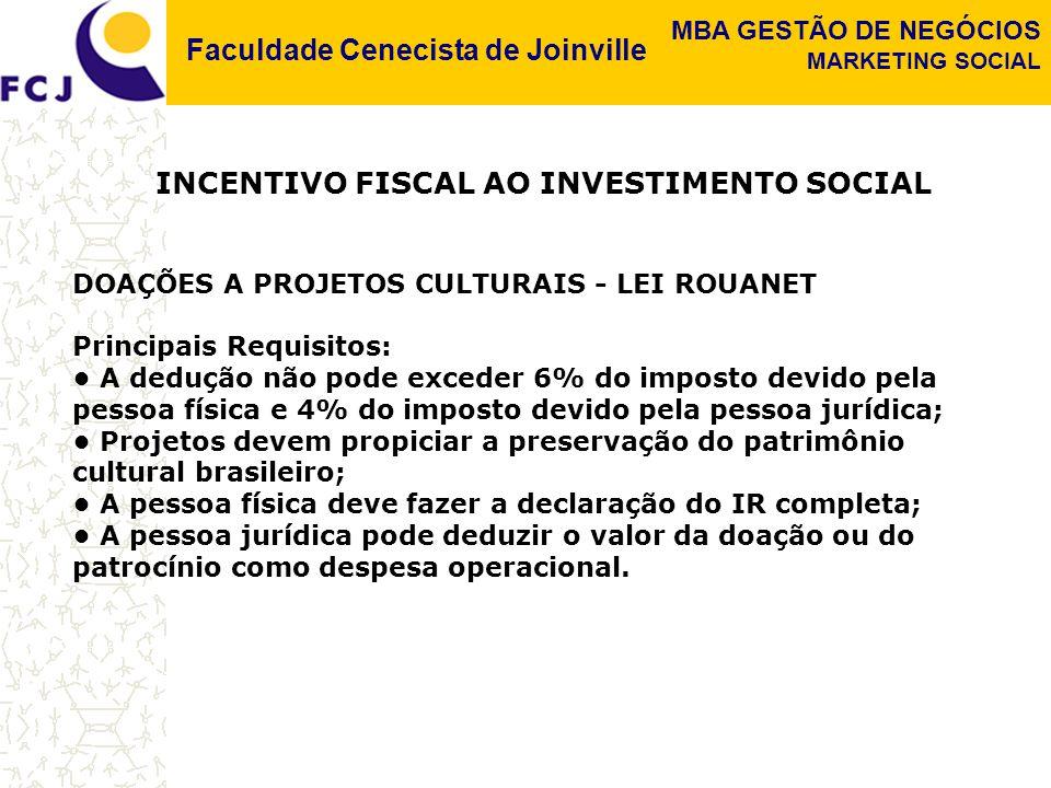 Faculdade Cenecista de Joinville MBA GESTÃO DE NEGÓCIOS MARKETING SOCIAL INCENTIVO FISCAL AO INVESTIMENTO SOCIAL DOAÇÕES A PROJETOS CULTURAIS - LEI ROUANET Principais Requisitos: A dedução não pode exceder 6% do imposto devido pela pessoa física e 4% do imposto devido pela pessoa jurídica; Projetos devem propiciar a preservação do patrimônio cultural brasileiro; A pessoa física deve fazer a declaração do IR completa; A pessoa jurídica pode deduzir o valor da doação ou do patrocínio como despesa operacional.