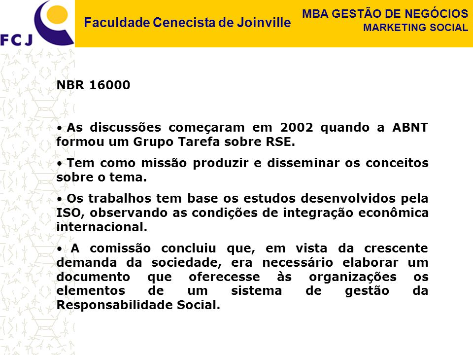 Faculdade Cenecista de Joinville MBA GESTÃO DE NEGÓCIOS MARKETING SOCIAL NBR 16000 As discussões começaram em 2002 quando a ABNT formou um Grupo Tarefa sobre RSE.