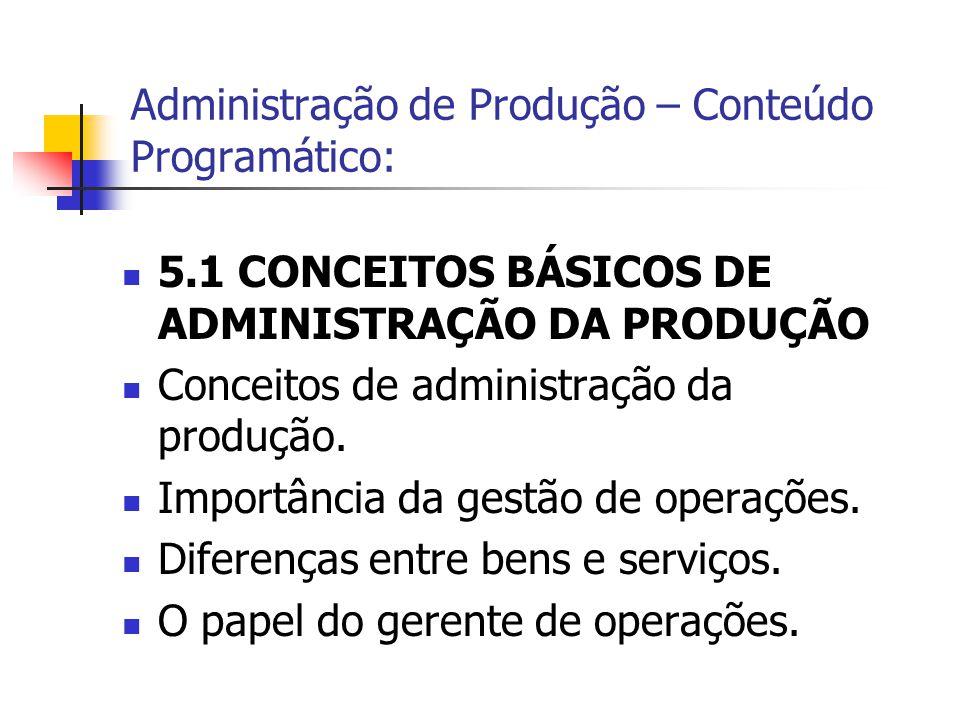 5.1 CONCEITOS BÁSICOS DE ADMINISTRAÇÃO DA PRODUÇÃO Conceitos de administração da produção. Importância da gestão de operações. Diferenças entre bens e