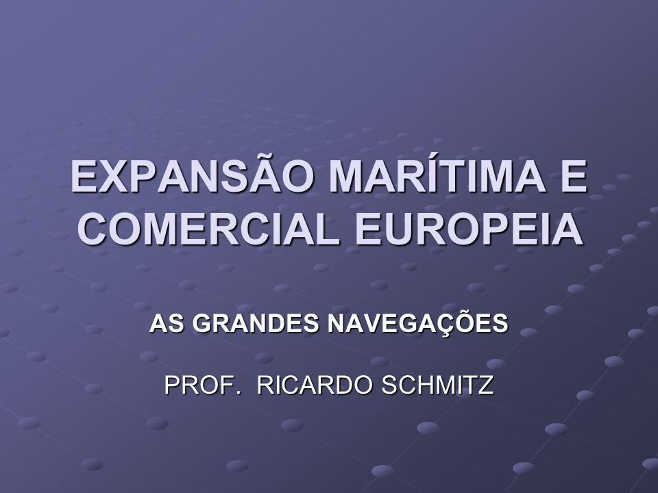 EXPANSÃO MARÍTIMA E COMERCIAL EUROPEIA AS GRANDES NAVEGAÇÕES PROF. RICARDO SCHMITZ