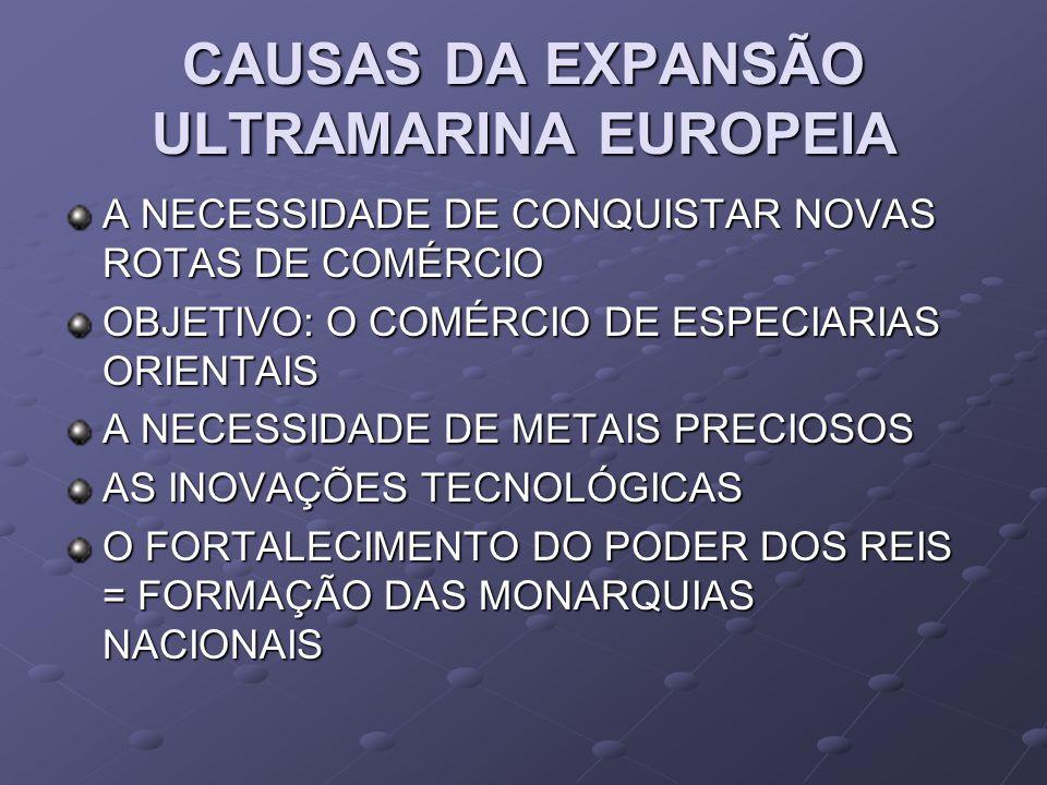 CAUSAS DA EXPANSÃO ULTRAMARINA EUROPEIA A NECESSIDADE DE CONQUISTAR NOVAS ROTAS DE COMÉRCIO OBJETIVO: O COMÉRCIO DE ESPECIARIAS ORIENTAIS A NECESSIDADE DE METAIS PRECIOSOS AS INOVAÇÕES TECNOLÓGICAS O FORTALECIMENTO DO PODER DOS REIS = FORMAÇÃO DAS MONARQUIAS NACIONAIS