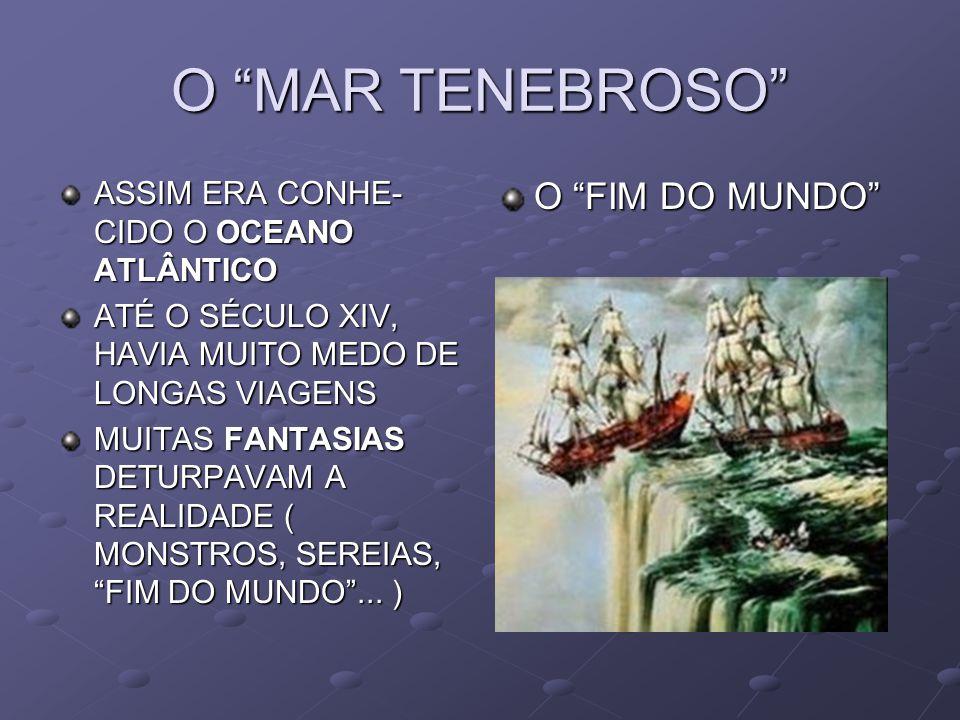 O MAR TENEBROSO ASSIM ERA CONHE- CIDO O OCEANO ATLÂNTICO ATÉ O SÉCULO XIV, HAVIA MUITO MEDO DE LONGAS VIAGENS MUITAS FANTASIAS DETURPAVAM A REALIDADE ( MONSTROS, SEREIAS, FIM DO MUNDO...