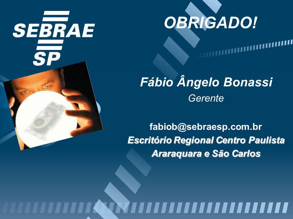 OBRIGADO! Fábio Ângelo Bonassi Gerente fabiob@sebraesp.com.br Escritório Regional Centro Paulista Araraquara e São Carlos