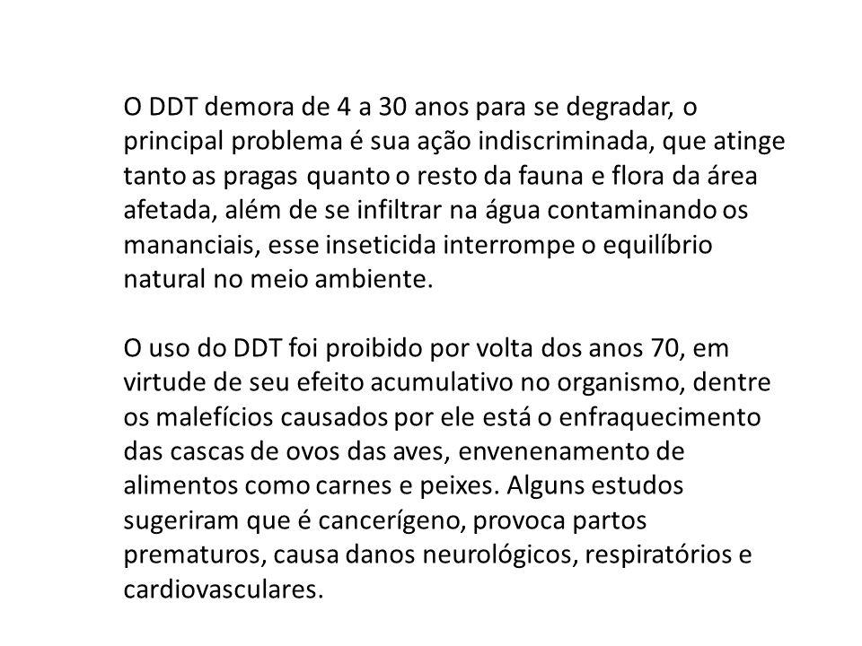 O DDT demora de 4 a 30 anos para se degradar, o principal problema é sua ação indiscriminada, que atinge tanto as pragas quanto o resto da fauna e flo