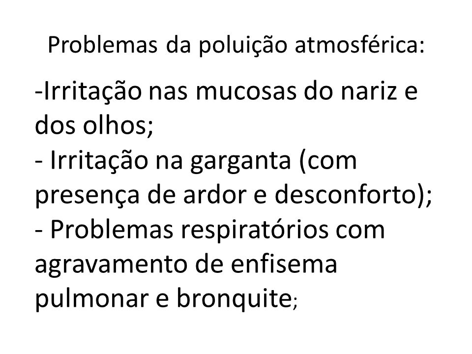 Problemas da poluição atmosférica: -Irritação nas mucosas do nariz e dos olhos; - Irritação na garganta (com presença de ardor e desconforto); - Probl