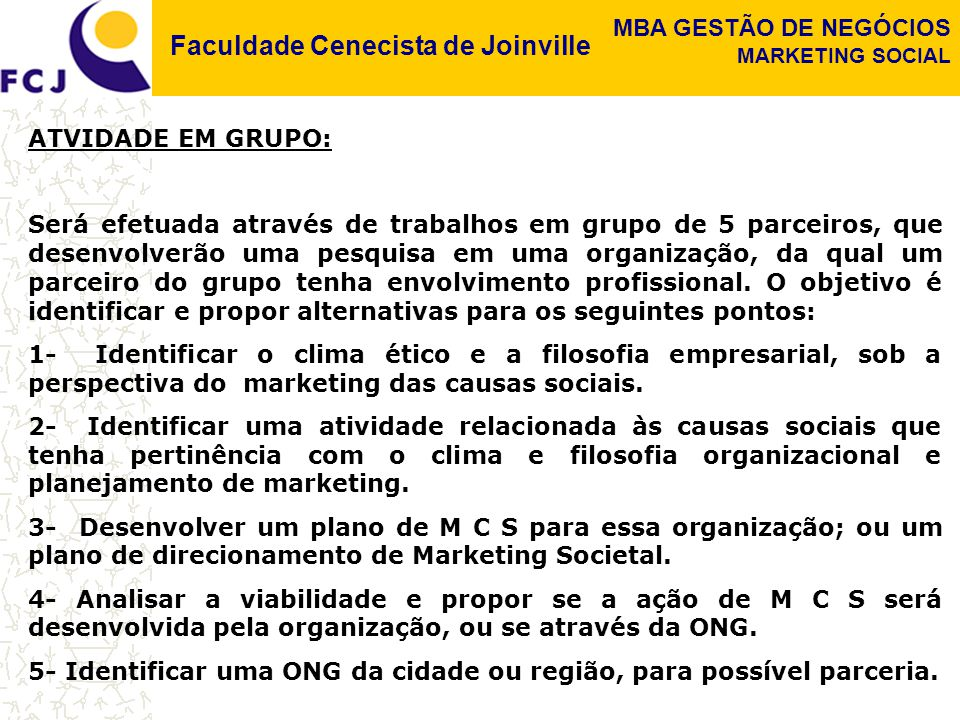 Faculdade Cenecista de Joinville MBA GESTÃO DE NEGÓCIOS MARKETING SOCIAL ATVIDADE EM GRUPO: Será efetuada através de trabalhos em grupo de 5 parceiros