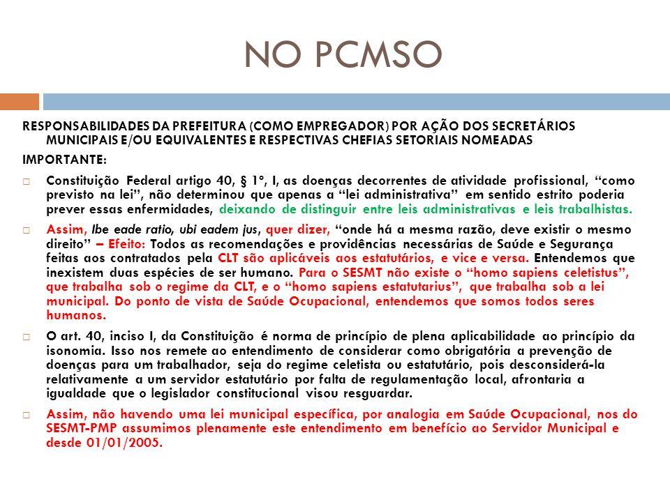 NO PCMSO RESPONSABILIDADES DA PREFEITURA (COMO EMPREGADOR) POR AÇÃO DOS SECRETÁRIOS MUNICIPAIS E/OU EQUIVALENTES E RESPECTIVAS CHEFIAS SETORIAIS NOMEADAS IMPORTANTE: Constituição Federal artigo 40, § 1º, I, as doenças decorrentes de atividade profissional, como previsto na lei, não determinou que apenas a lei administrativa em sentido estrito poderia prever essas enfermidades, deixando de distinguir entre leis administrativas e leis trabalhistas.