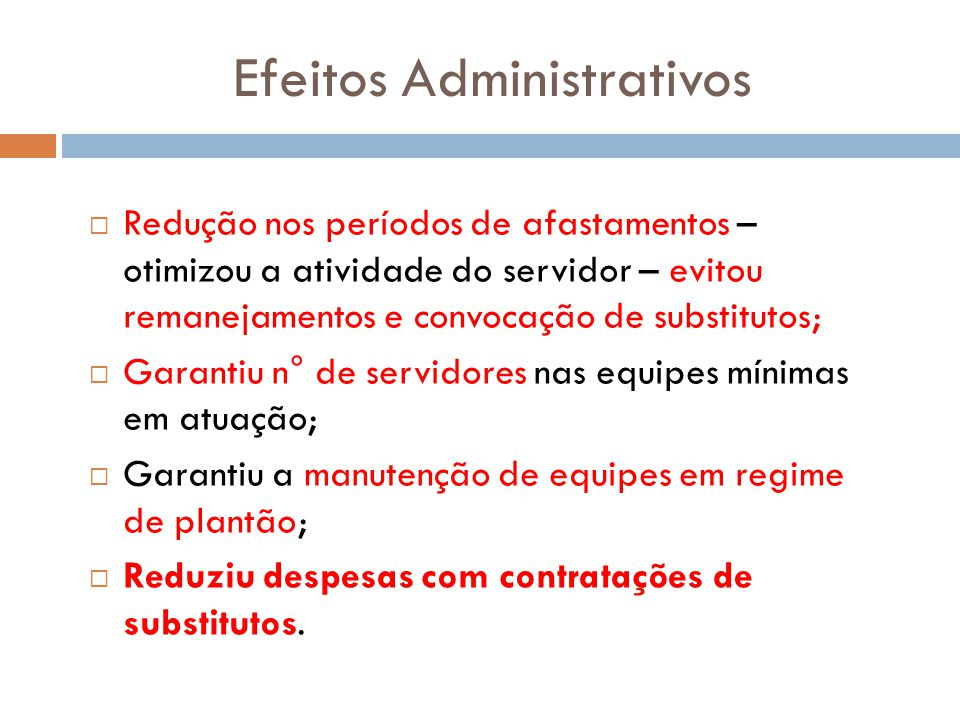 Efeitos Administrativos Redução nos períodos de afastamentos – otimizou a atividade do servidor – evitou remanejamentos e convocação de substitutos; G