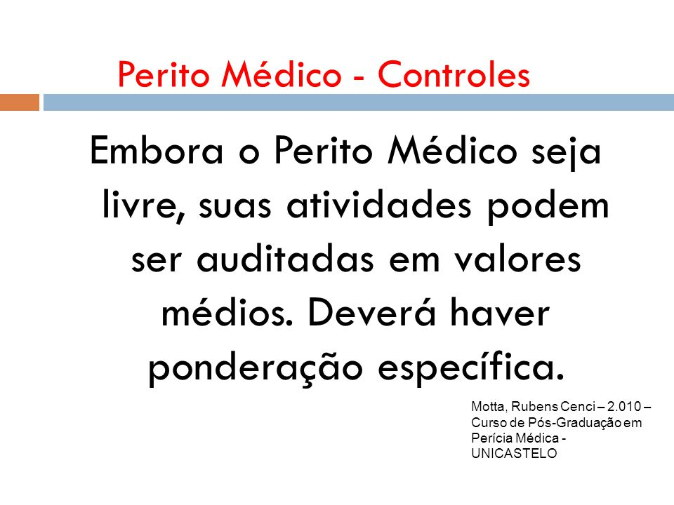 Perito Médico - Controles Motta, Rubens Cenci – 2.010 – Curso de Pós-Graduação em Perícia Médica - UNICASTELO Embora o Perito Médico seja livre, suas