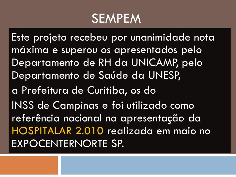 SEMPEM Este projeto recebeu por unanimidade nota máxima e superou os apresentados pelo Departamento de RH da UNICAMP, pelo Departamento de Saúde da UNESP, a Prefeitura de Curitiba, os do INSS de Campinas e foi utilizado como referência nacional na apresentação da HOSPITALAR 2.010 realizada em maio no EXPOCENTERNORTE SP.