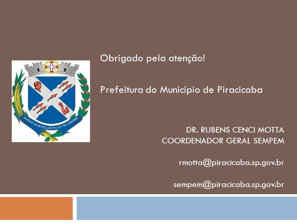 DR. RUBENS CENCI MOTTA COORDENADOR GERAL SEMPEM rmotta@piracicaba.sp.gov.br sempem@piracicaba.sp.gov.br Obrigado pela atenção! Prefeitura do Município