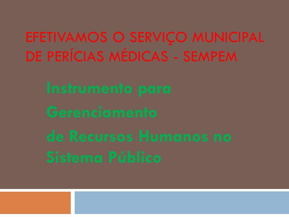 EFETIVAMOS O SERVIÇO MUNICIPAL DE PERÍCIAS MÉDICAS - SEMPEM Instrumento para Gerenciamento de Recursos Humanos no Sistema Público