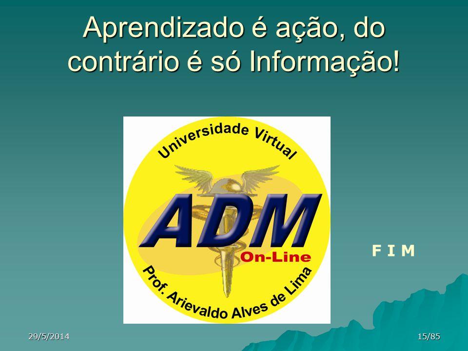 Aprendizado é ação, do contrário é só Informação! F I M 29/5/201415/85