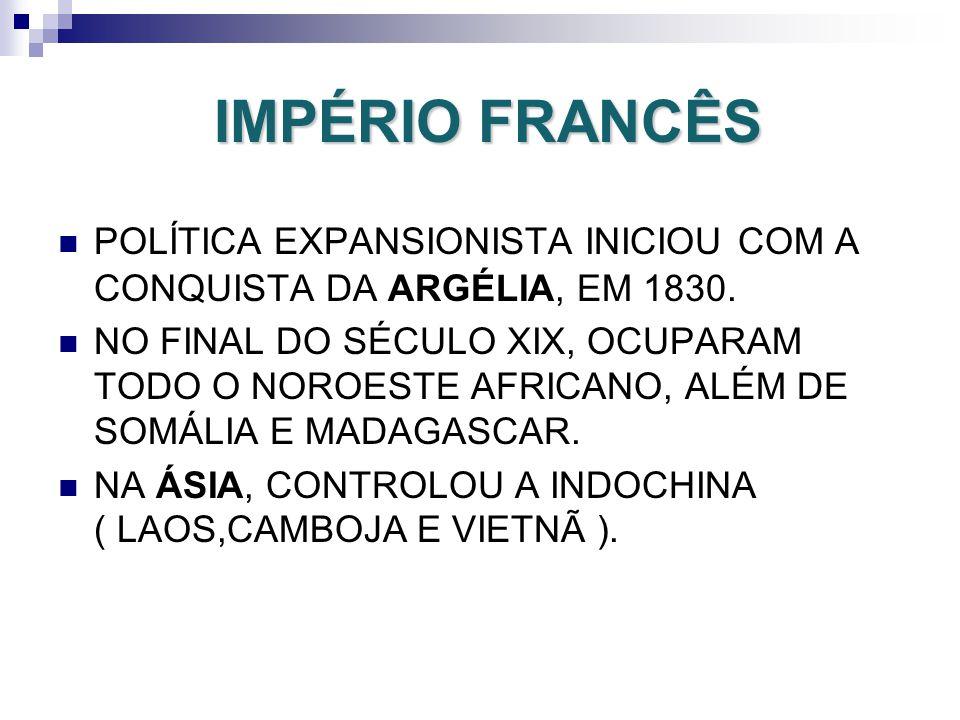 IMPÉRIO FRANCÊS POLÍTICA EXPANSIONISTA INICIOU COM A CONQUISTA DA ARGÉLIA, EM 1830. NO FINAL DO SÉCULO XIX, OCUPARAM TODO O NOROESTE AFRICANO, ALÉM DE
