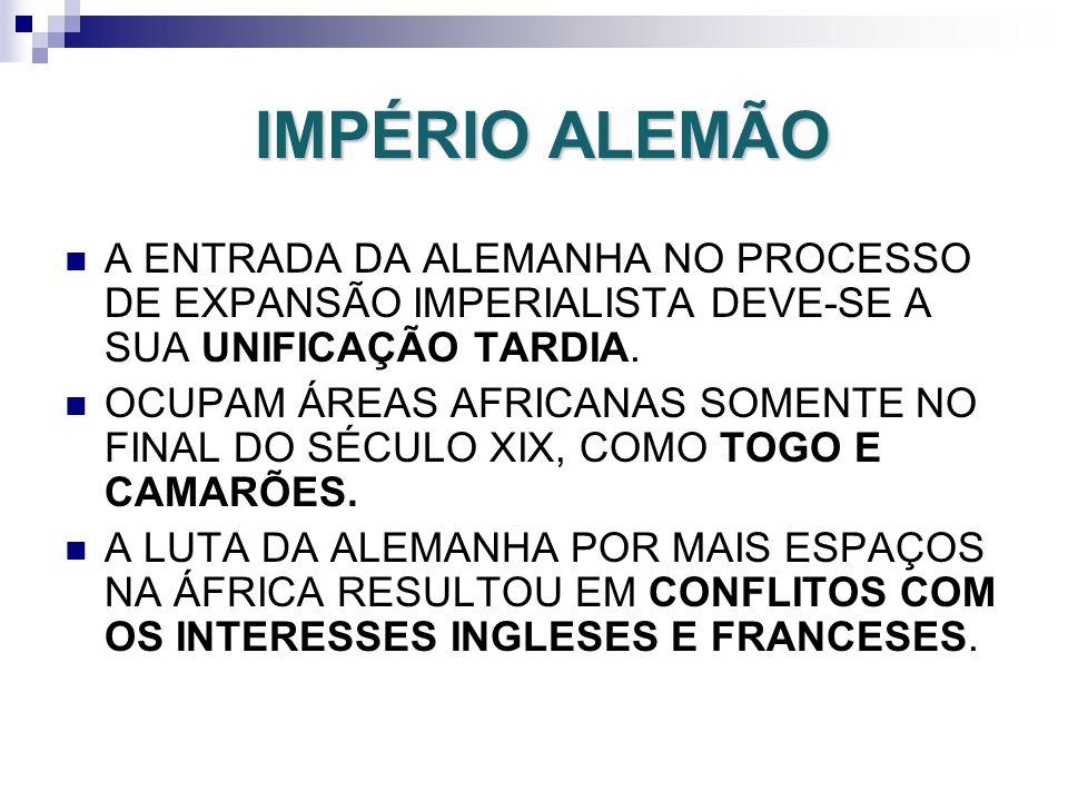 IMPÉRIO ALEMÃO A ENTRADA DA ALEMANHA NO PROCESSO DE EXPANSÃO IMPERIALISTA DEVE-SE A SUA UNIFICAÇÃO TARDIA. OCUPAM ÁREAS AFRICANAS SOMENTE NO FINAL DO