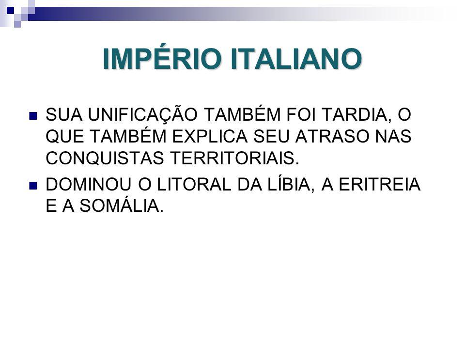 IMPÉRIO ITALIANO SUA UNIFICAÇÃO TAMBÉM FOI TARDIA, O QUE TAMBÉM EXPLICA SEU ATRASO NAS CONQUISTAS TERRITORIAIS. DOMINOU O LITORAL DA LÍBIA, A ERITREIA