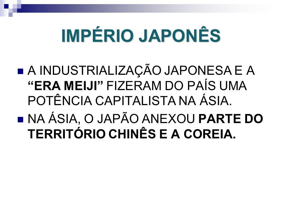 IMPÉRIO JAPONÊS A INDUSTRIALIZAÇÃO JAPONESA E A ERA MEIJI FIZERAM DO PAÍS UMA POTÊNCIA CAPITALISTA NA ÁSIA. NA ÁSIA, O JAPÃO ANEXOU PARTE DO TERRITÓRI