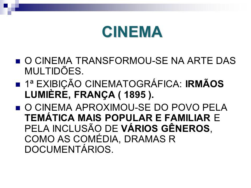 CINEMA O CINEMA TRANSFORMOU-SE NA ARTE DAS MULTIDÕES. 1ª EXIBIÇÃO CINEMATOGRÁFICA: IRMÃOS LUMIÈRE, FRANÇA ( 1895 ). O CINEMA APROXIMOU-SE DO POVO PELA