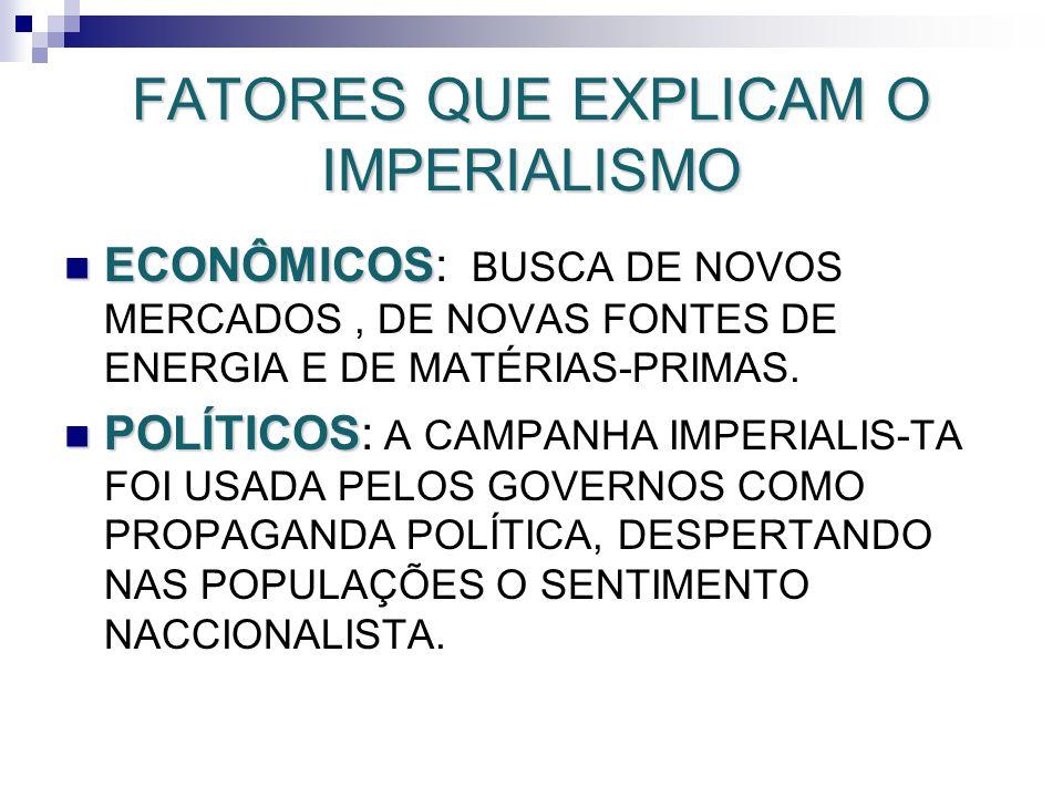 FATORES QUE EXPLICAM O IMPERIALISMO ECONÔMICOS ECONÔMICOS: BUSCA DE NOVOS MERCADOS, DE NOVAS FONTES DE ENERGIA E DE MATÉRIAS-PRIMAS. POLÍTICOS POLÍTIC