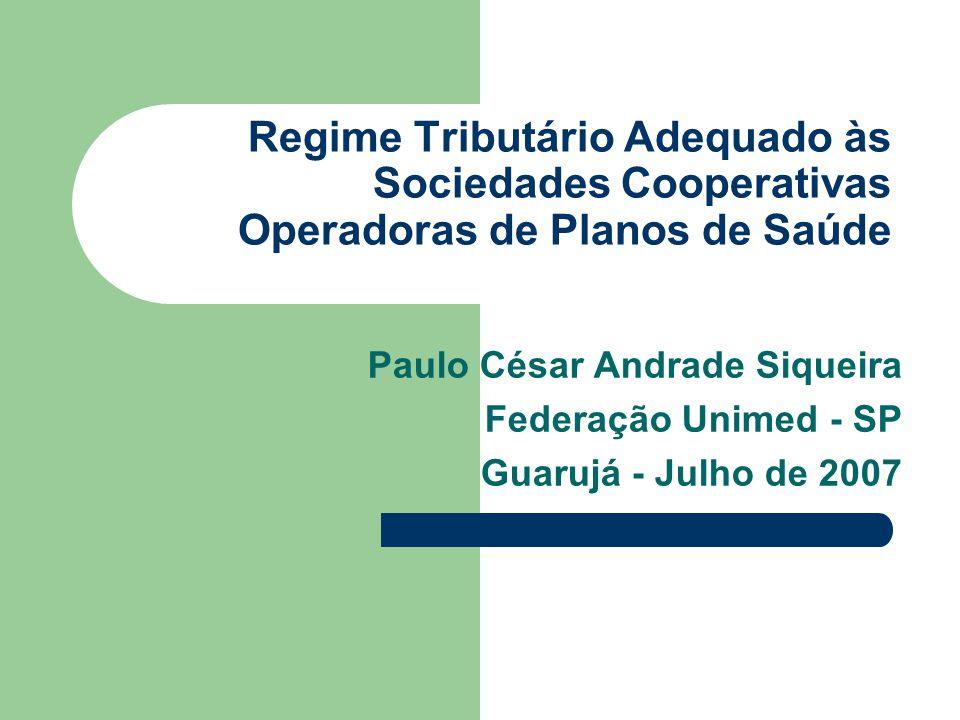 Regime Tributário Adequado às Sociedades Cooperativas Operadoras de Planos de Saúde Paulo César Andrade Siqueira Federação Unimed - SP Guarujá - Julho