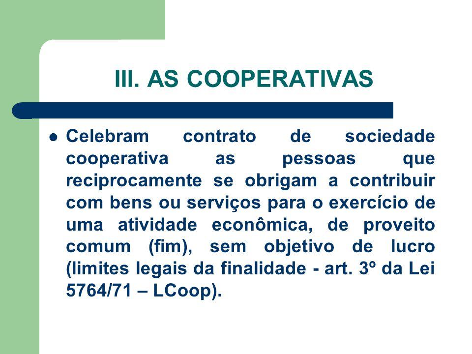 III. AS COOPERATIVAS Celebram contrato de sociedade cooperativa as pessoas que reciprocamente se obrigam a contribuir com bens ou serviços para o exer