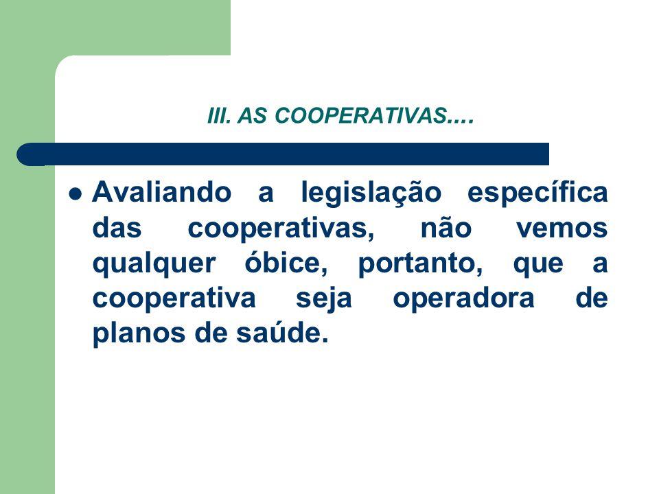III. AS COOPERATIVAS.... Avaliando a legislação específica das cooperativas, não vemos qualquer óbice, portanto, que a cooperativa seja operadora de p