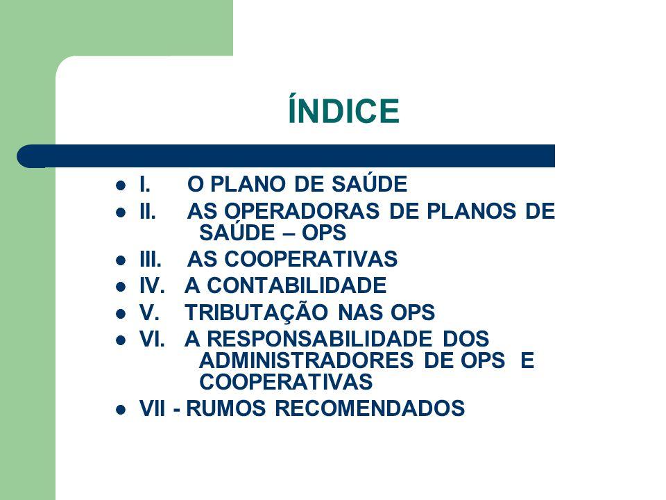 ÍNDICE I. O PLANO DE SAÚDE II. AS OPERADORAS DE PLANOS DE SAÚDE – OPS III. AS COOPERATIVAS IV. A CONTABILIDADE V. TRIBUTAÇÃO NAS OPS VI. A RESPONSABIL