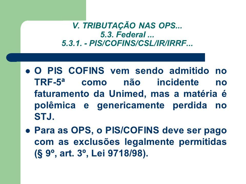 V. TRIBUTAÇÃO NAS OPS... 5.3. Federal... 5.3.1. - PIS/COFINS/CSL/IR/IRRF... O PIS COFINS vem sendo admitido no TRF-5ª como não incidente no faturament