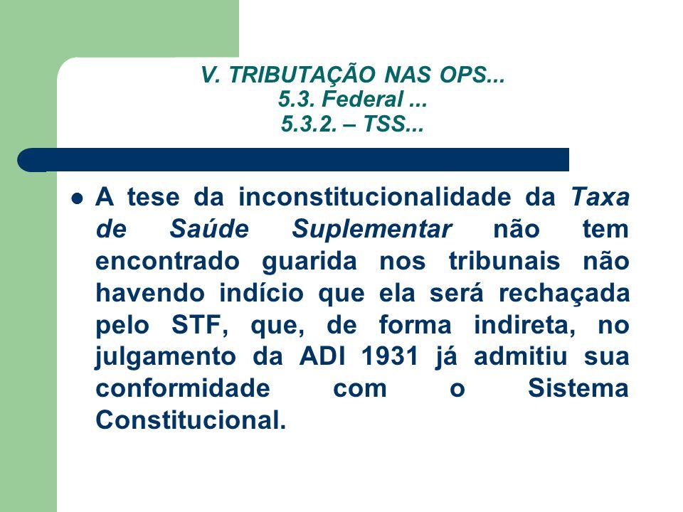 V. TRIBUTAÇÃO NAS OPS... 5.3. Federal... 5.3.2. – TSS... A tese da inconstitucionalidade da Taxa de Saúde Suplementar não tem encontrado guarida nos t