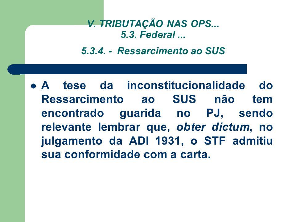 V. TRIBUTAÇÃO NAS OPS... 5.3. Federal... 5.3.4. - Ressarcimento ao SUS A tese da inconstitucionalidade do Ressarcimento ao SUS não tem encontrado guar