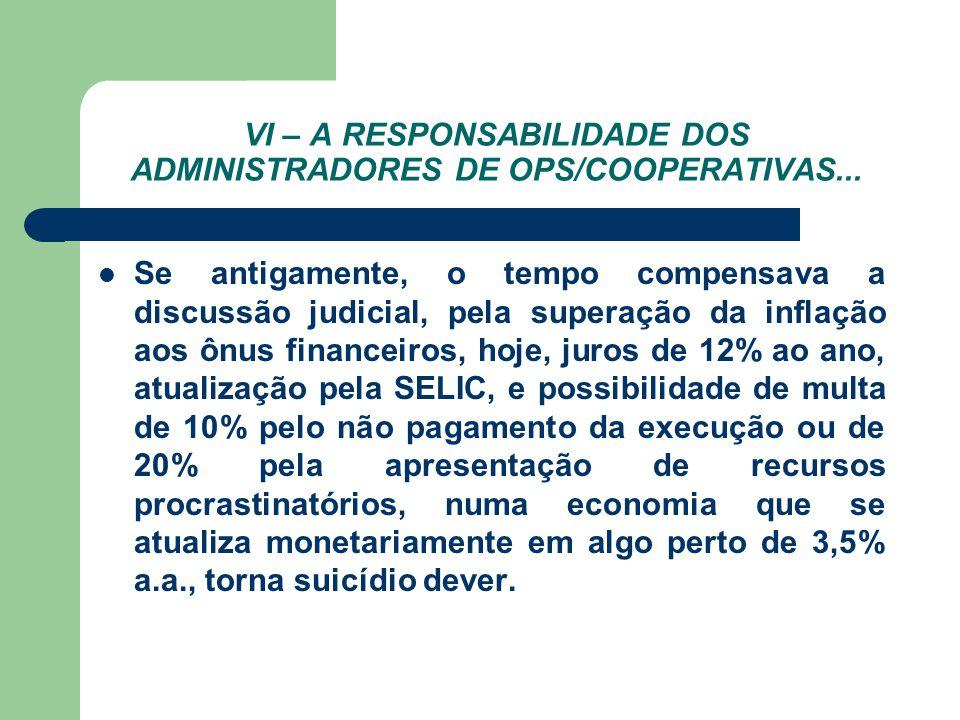 VI – A RESPONSABILIDADE DOS ADMINISTRADORES DE OPS/COOPERATIVAS... Se antigamente, o tempo compensava a discussão judicial, pela superação da inflação