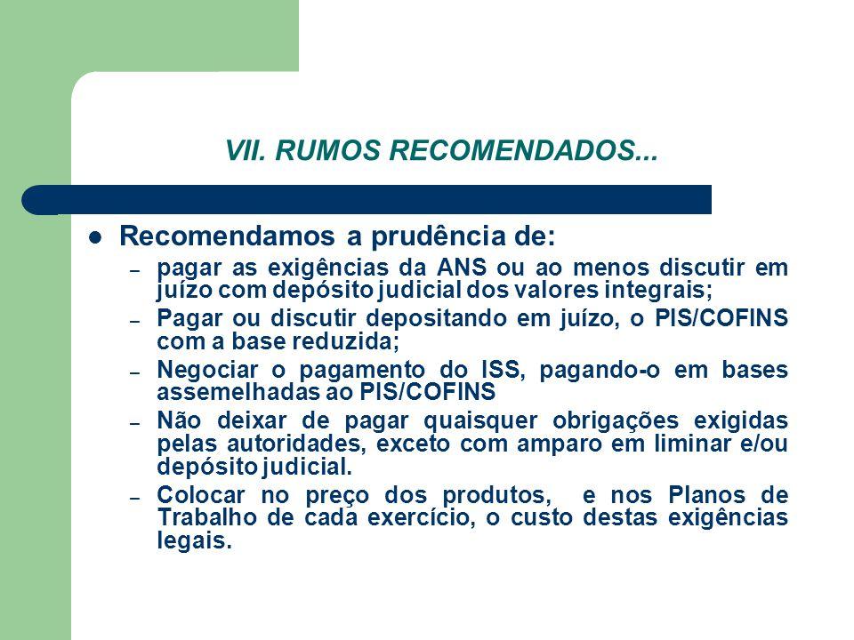 VII. RUMOS RECOMENDADOS... Recomendamos a prudência de: – pagar as exigências da ANS ou ao menos discutir em juízo com depósito judicial dos valores i