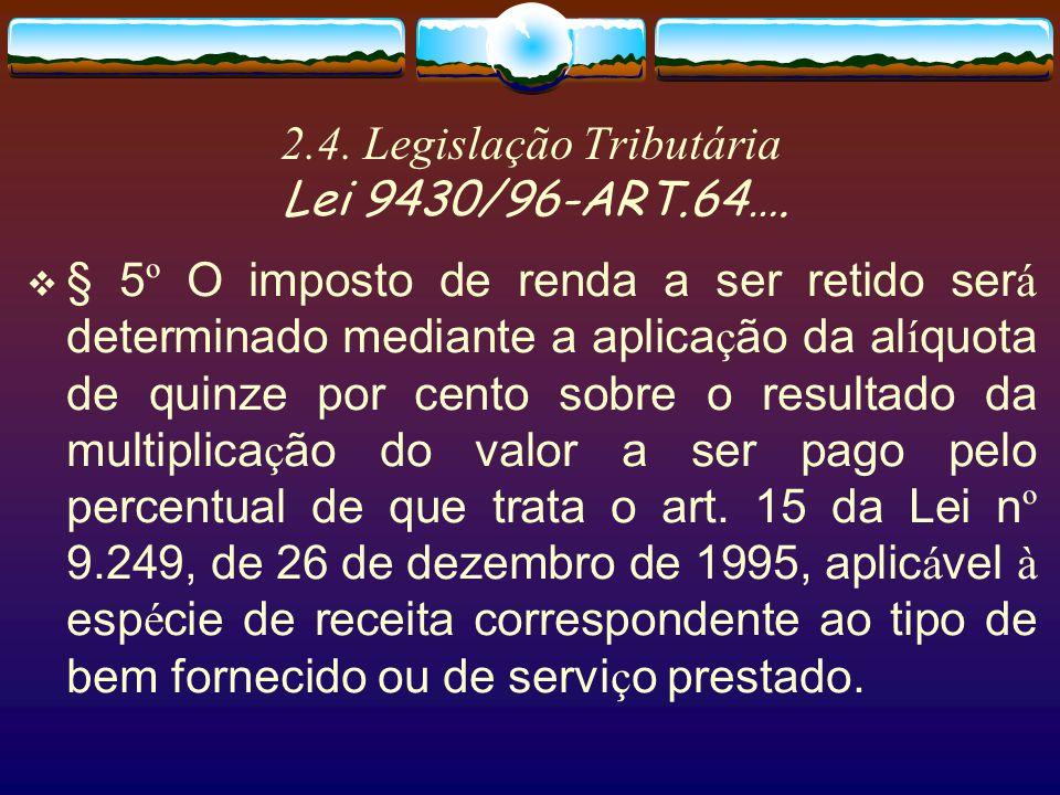 2.4. Legislação Tributária Lei 9430/96-ART.64…. § 4 º O valor retido correspondente ao imposto de renda e a cada contribui ç ão social somente poder á