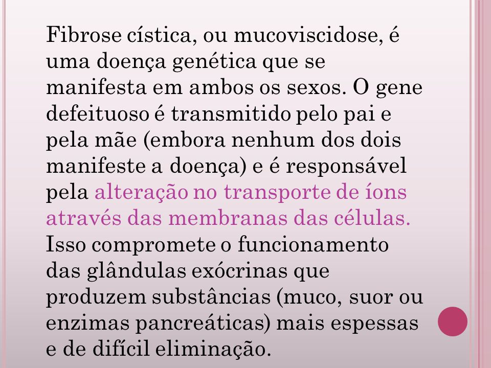 Fibrose cística, ou mucoviscidose, é uma doença genética que se manifesta em ambos os sexos. O gene defeituoso é transmitido pelo pai e pela mãe (embo