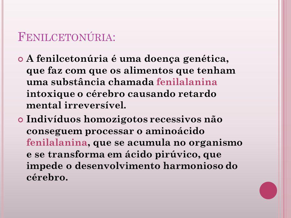 F ENILCETONÚRIA : A fenilcetonúria é uma doença genética, que faz com que os alimentos que tenham uma substância chamada fenilalanina intoxique o cére