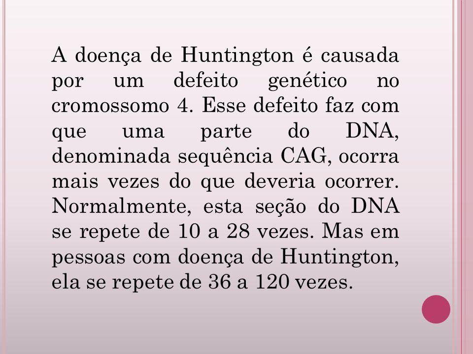 A doença de Huntington é causada por um defeito genético no cromossomo 4. Esse defeito faz com que uma parte do DNA, denominada sequência CAG, ocorra
