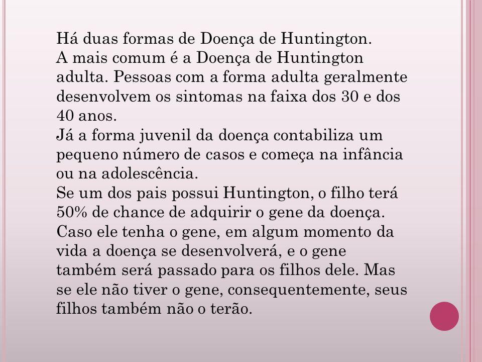 Há duas formas de Doença de Huntington. A mais comum é a Doença de Huntington adulta. Pessoas com a forma adulta geralmente desenvolvem os sintomas na