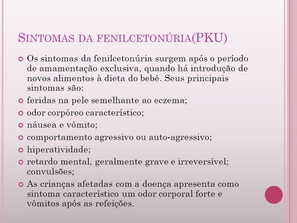 S INTOMAS DA FENILCETONÚRIA (PKU) Os sintomas da fenilcetonúria surgem após o período de amamentação exclusiva, quando há introdução de novos alimento
