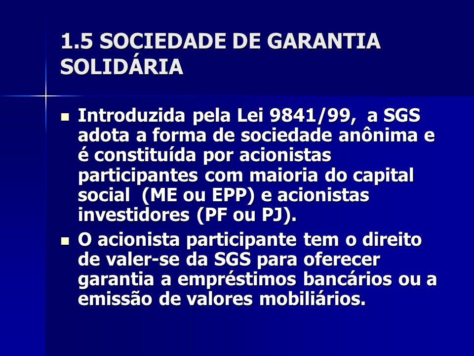 1.5 SOCIEDADE DE GARANTIA SOLIDÁRIA Introduzida pela Lei 9841/99, a SGS adota a forma de sociedade anônima e é constituída por acionistas participantes com maioria do capital social (ME ou EPP) e acionistas investidores (PF ou PJ).
