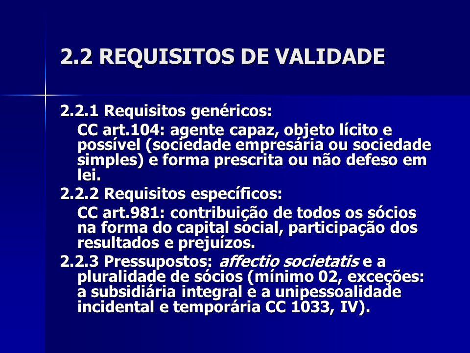2.2 REQUISITOS DE VALIDADE 2.2.1 Requisitos genéricos: CC art.104: agente capaz, objeto lícito e possível (sociedade empresária ou sociedade simples) e forma prescrita ou não defeso em lei.