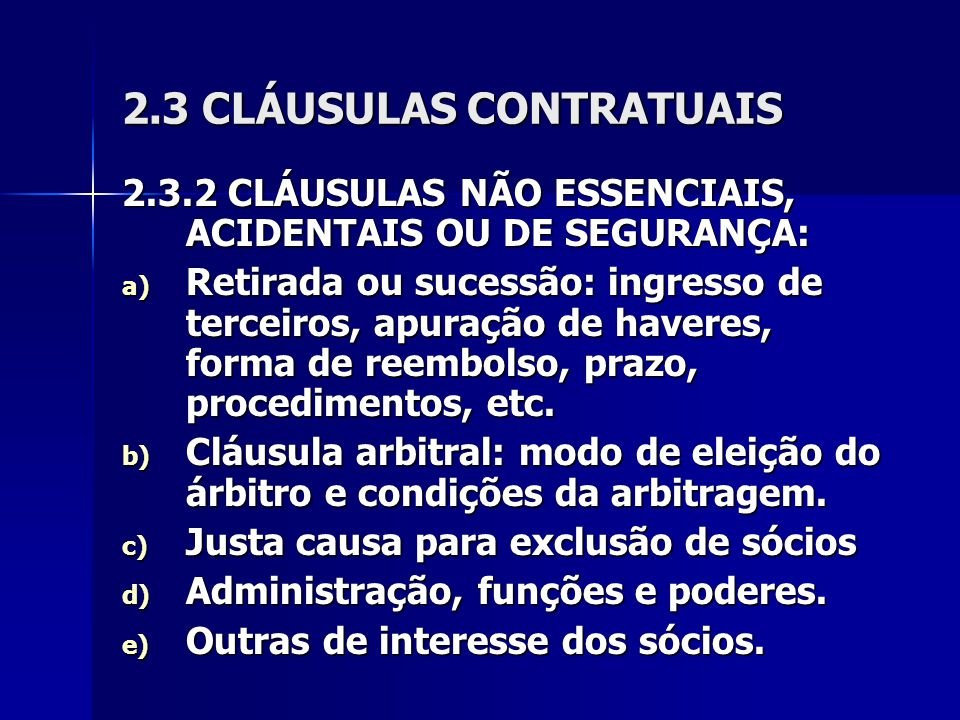 2.3 CLÁUSULAS CONTRATUAIS 2.3.2 CLÁUSULAS NÃO ESSENCIAIS, ACIDENTAIS OU DE SEGURANÇA: a) Retirada ou sucessão: ingresso de terceiros, apuração de haveres, forma de reembolso, prazo, procedimentos, etc.