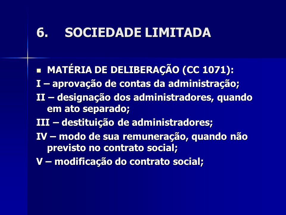 6.SOCIEDADE LIMITADA MATÉRIA DE DELIBERAÇÃO (CC 1071): MATÉRIA DE DELIBERAÇÃO (CC 1071): I – aprovação de contas da administração; II – designação dos administradores, quando em ato separado; III – destituição de administradores; IV – modo de sua remuneração, quando não previsto no contrato social; V – modificação do contrato social;